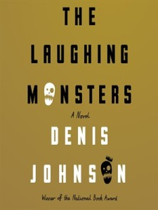 The Laughing Monsters: A Novel, by Denis Johnson. FSG, 2014, 228 pages.